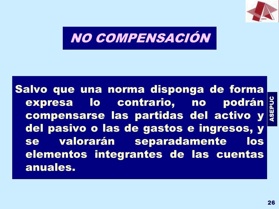 ASEPUC 26 NO COMPENSACIÓN Salvo que una norma disponga de forma expresa lo contrario, no podrán compensarse las partidas del activo y del pasivo o las