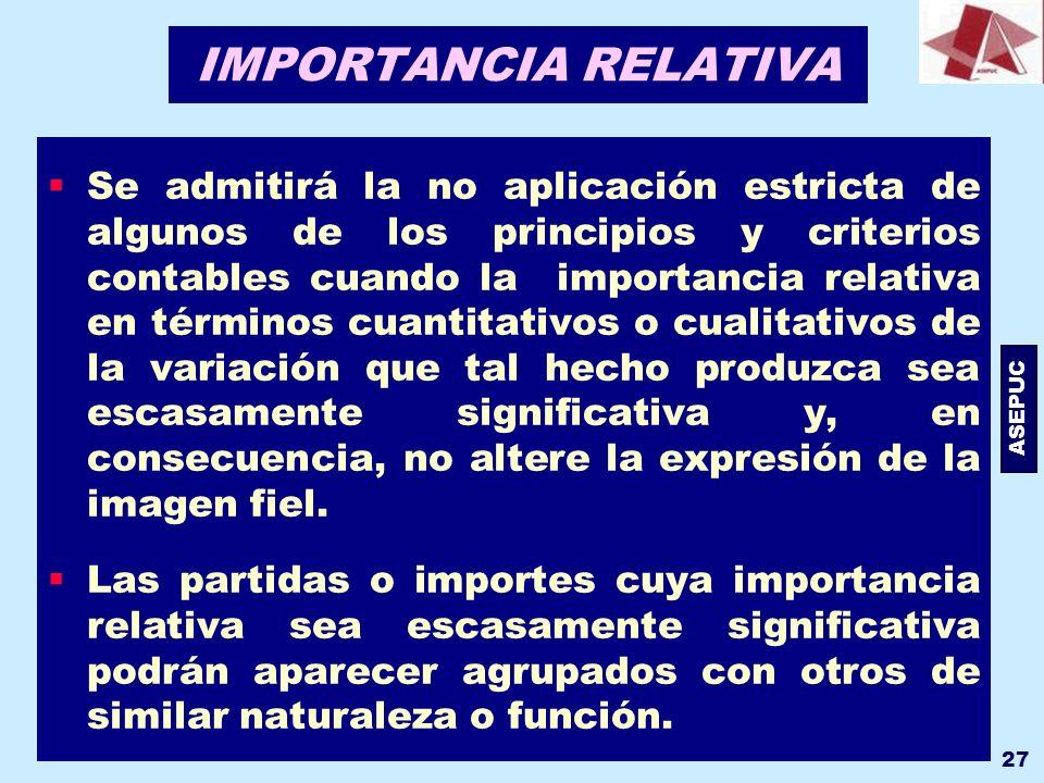 ASEPUC 27 IMPORTANCIA RELATIVA Se admitirá la no aplicación estricta de algunos de los principios y criterios contables cuando la importancia relativa
