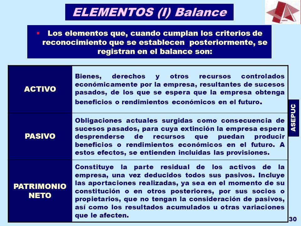 ASEPUC 30 ELEMENTOS (I) Balance Los elementos que, cuando cumplan los criterios de reconocimiento que se establecen posteriormente, se registran en el