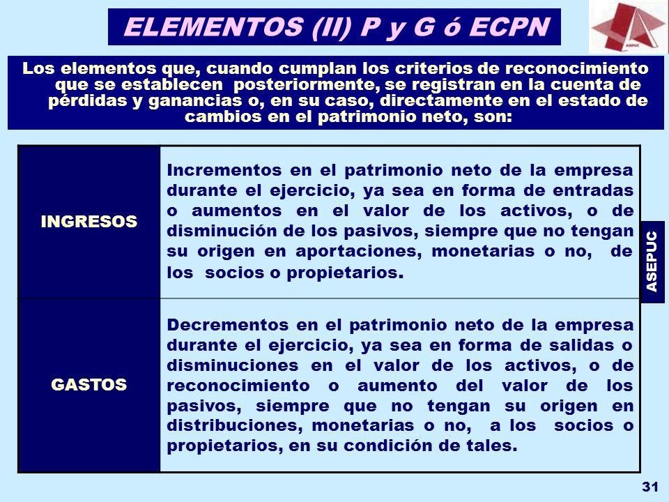 ASEPUC 31 ELEMENTOS (II) P y G ó ECPN Los elementos que, cuando cumplan los criterios de reconocimiento que se establecen posteriormente, se registran