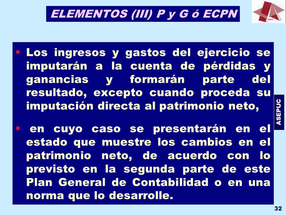 ASEPUC 32 ELEMENTOS (III) P y G ó ECPN Los ingresos y gastos del ejercicio se imputarán a la cuenta de pérdidas y ganancias y formarán parte del resul