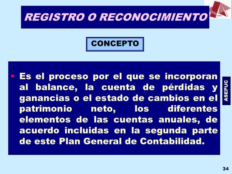 ASEPUC 34 REGISTRO O RECONOCIMIENTO Es el proceso por el que se incorporan al balance, la cuenta de pérdidas y ganancias o el estado de cambios en el