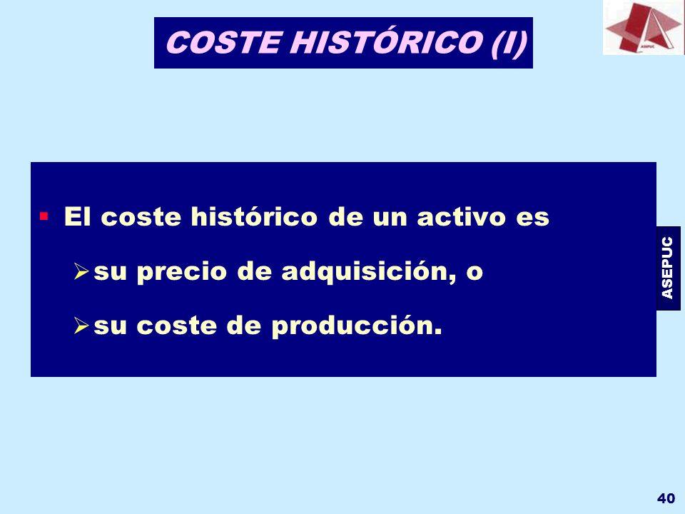 ASEPUC 40 COSTE HISTÓRICO (I) El coste histórico de un activo es su precio de adquisición, o su coste de producción.