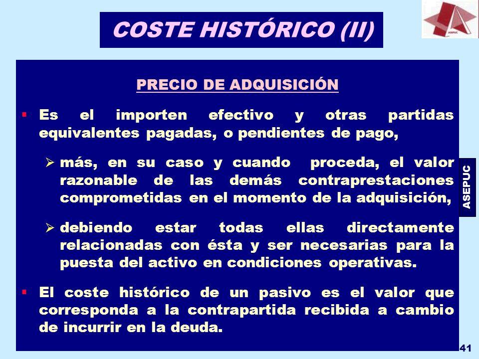 ASEPUC 41 COSTE HISTÓRICO (II) PRECIO DE ADQUISICIÓN Es el importen efectivo y otras partidas equivalentes pagadas, o pendientes de pago, más, en su c
