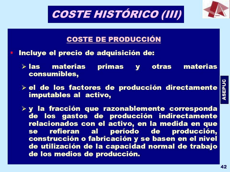 ASEPUC 42 COSTE HISTÓRICO (III) COSTE DE PRODUCCIÓN Incluye el precio de adquisición de: las materias primas y otras materias consumibles, el de los f