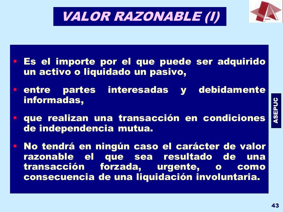 ASEPUC 43 VALOR RAZONABLE (I) Es el importe por el que puede ser adquirido un activo o liquidado un pasivo, entre partes interesadas y debidamente inf