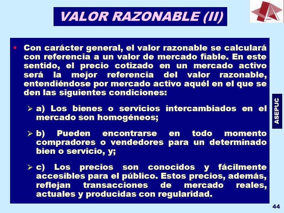 ASEPUC 44 VALOR RAZONABLE (II) Con carácter general, el valor razonable se calculará con referencia a un valor de mercado fiable. En este sentido, el