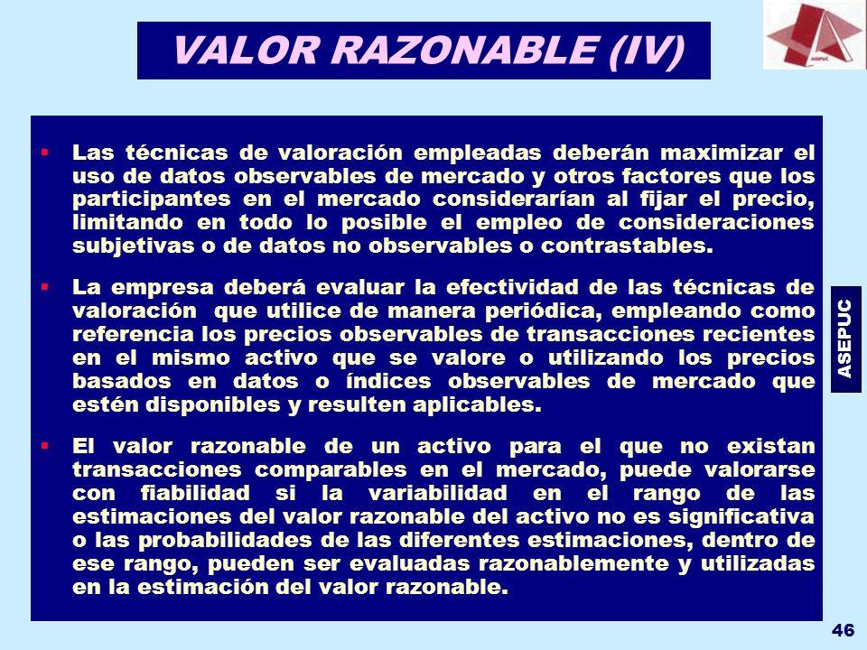 ASEPUC 46 VALOR RAZONABLE (IV) Las técnicas de valoración empleadas deberán maximizar el uso de datos observables de mercado y otros factores que los