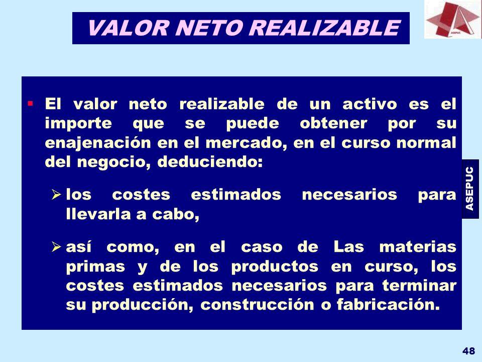 ASEPUC 48 VALOR NETO REALIZABLE El valor neto realizable de un activo es el importe que se puede obtener por su enajenación en el mercado, en el curso