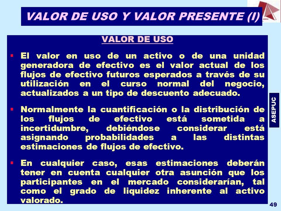 ASEPUC 49 VALOR DE USO Y VALOR PRESENTE (I) VALOR DE USO El valor en uso de un activo o de una unidad generadora de efectivo es el valor actual de los