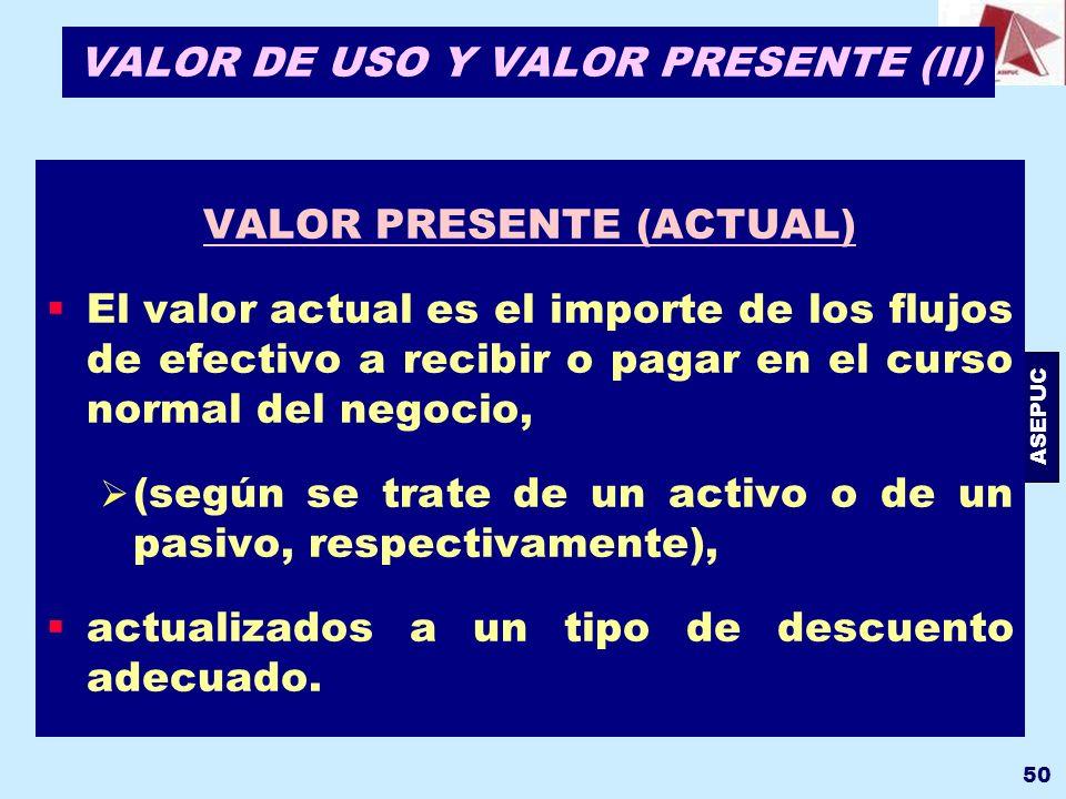 ASEPUC 50 VALOR DE USO Y VALOR PRESENTE (II) VALOR PRESENTE (ACTUAL) El valor actual es el importe de los flujos de efectivo a recibir o pagar en el c