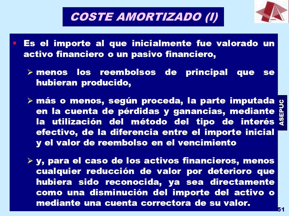 ASEPUC 51 COSTE AMORTIZADO (I) Es el importe al que inicialmente fue valorado un activo financiero o un pasivo financiero, menos los reembolsos de pri