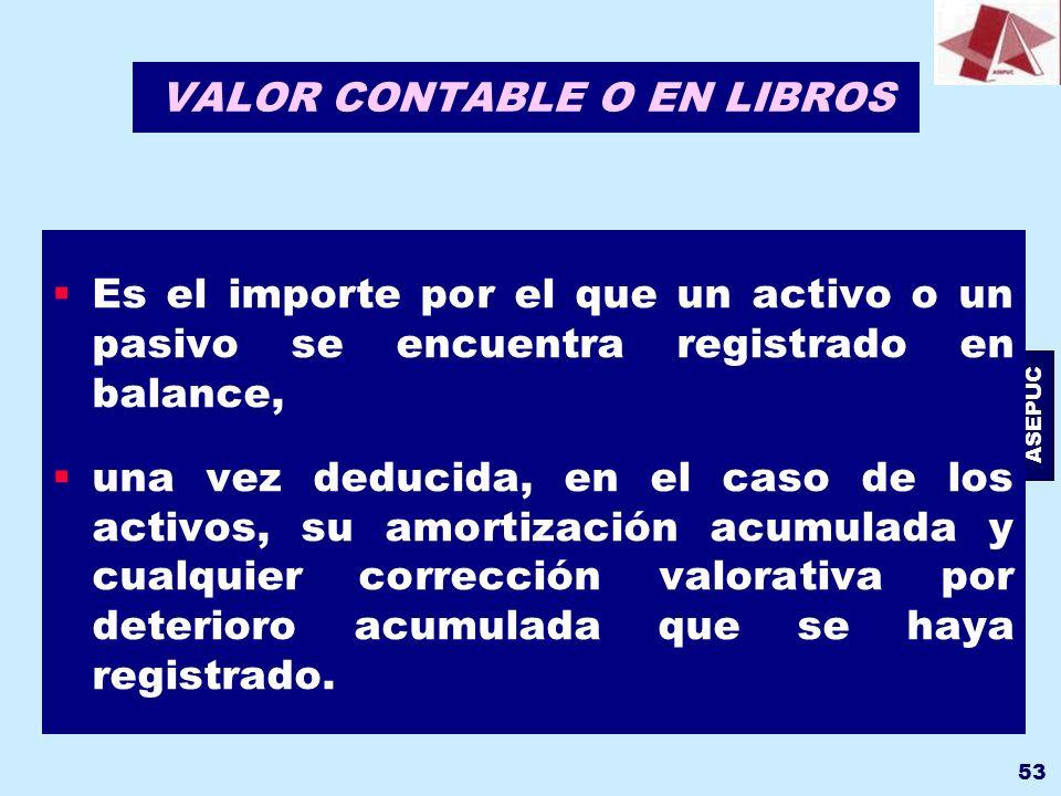 ASEPUC 53 VALOR CONTABLE O EN LIBROS Es el importe por el que un activo o un pasivo se encuentra registrado en balance, una vez deducida, en el caso d