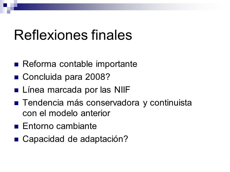 Reflexiones finales Reforma contable importante Concluida para 2008? Línea marcada por las NIIF Tendencia más conservadora y continuista con el modelo