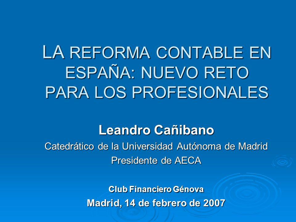 LA REFORMA CONTABLE EN ESPAÑA: NUEVO RETO PARA LOS PROFESIONALES Leandro Cañibano Catedrático de la Universidad Autónoma de Madrid Presidente de AECA