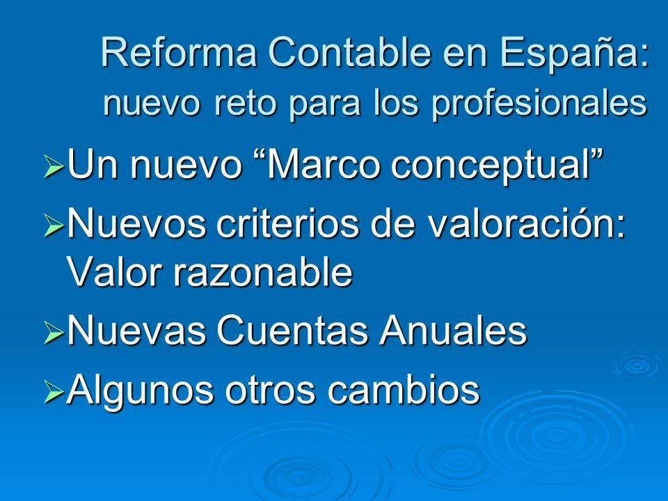 Reforma Contable en España: nuevo reto para los profesionales Un nuevo Marco conceptual Un nuevo Marco conceptual Nuevos criterios de valoración: Valo