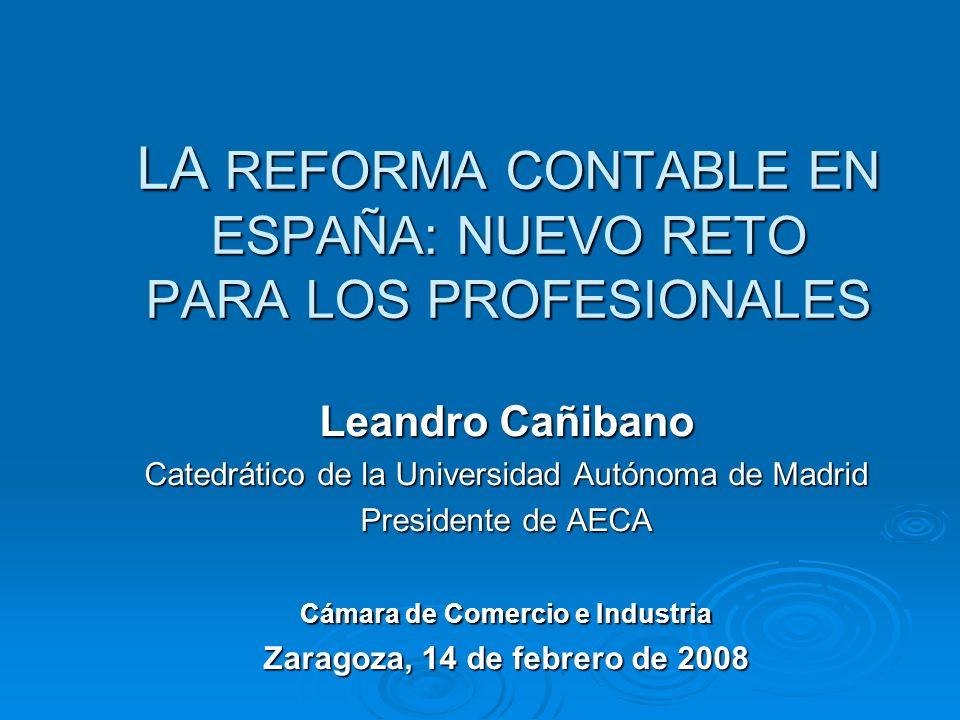 LA REFORMA CONTABLE EN ESPAÑA: NUEVO RETO PARA LOS PROFESIONALES Leandro Cañibano Catedrático de la Universidad Autónoma de Madrid Presidente de AECA Cámara de Comercio e Industria Zaragoza, 14 de febrero de 2008