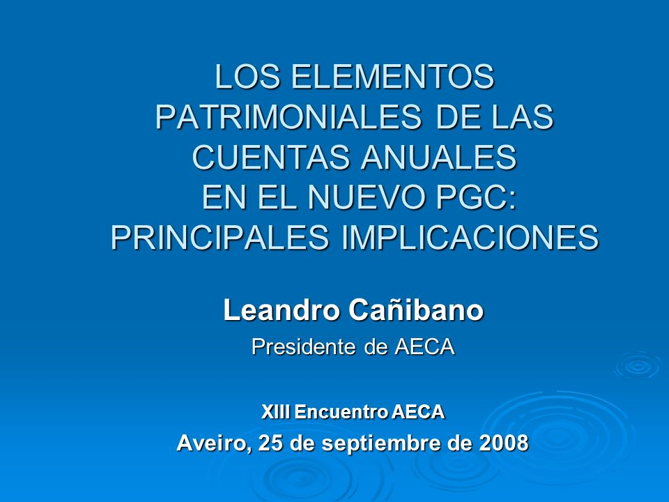 LOS ELEMENTOS PATRIMONIALES DE LAS CUENTAS ANUALES EN EL NUEVO PGC: PRINCIPALES IMPLICACIONES Leandro Cañibano Presidente de AECA XIII Encuentro AECA Aveiro, 25 de septiembre de 2008