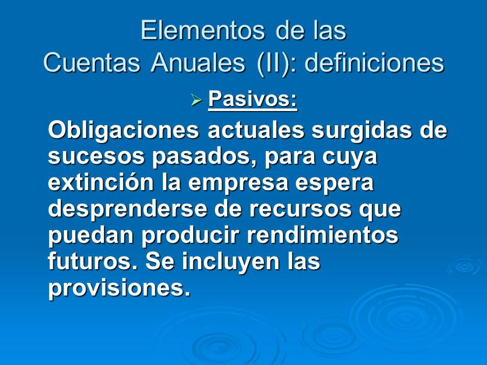 Elementos de las Cuentas Anuales (II): definiciones Pasivos: Pasivos: Obligaciones actuales surgidas de sucesos pasados, para cuya extinción la empresa espera desprenderse de recursos que puedan producir rendimientos futuros.