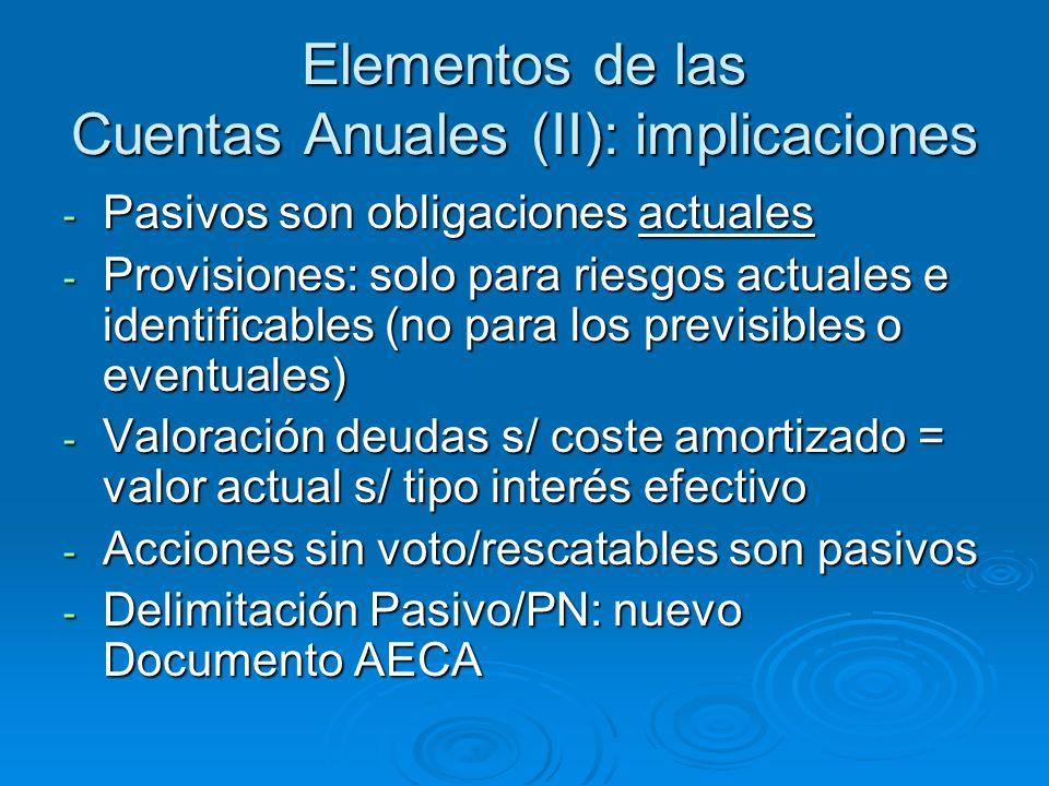 Elementos de las Cuentas Anuales (II): implicaciones - Pasivos son obligaciones actuales - Provisiones: solo para riesgos actuales e identificables (no para los previsibles o eventuales) - Valoración deudas s/ coste amortizado = valor actual s/ tipo interés efectivo - Acciones sin voto/rescatables son pasivos - Delimitación Pasivo/PN: nuevo Documento AECA