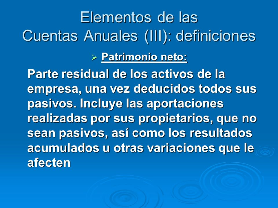 Elementos de las Cuentas Anuales (III): definiciones Patrimonio neto: Patrimonio neto: Parte residual de los activos de la empresa, una vez deducidos todos sus pasivos.