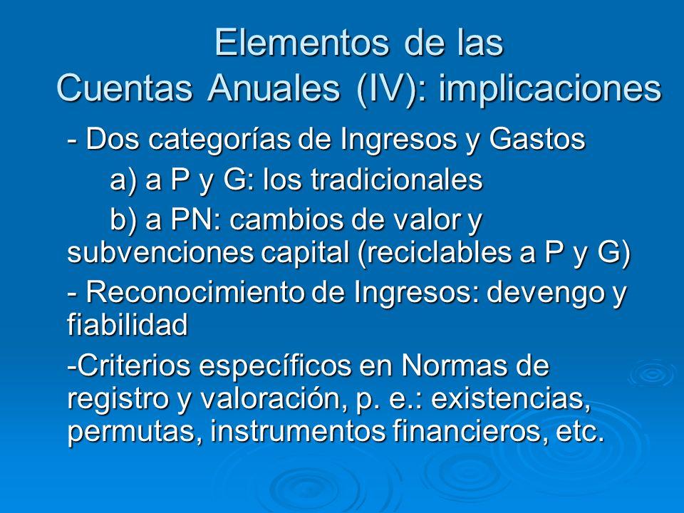 Elementos de las Cuentas Anuales (IV): implicaciones - Dos categorías de Ingresos y Gastos a) a P y G: los tradicionales b) a PN: cambios de valor y subvenciones capital (reciclables a P y G) - Reconocimiento de Ingresos: devengo y fiabilidad -Criterios específicos en Normas de registro y valoración, p.