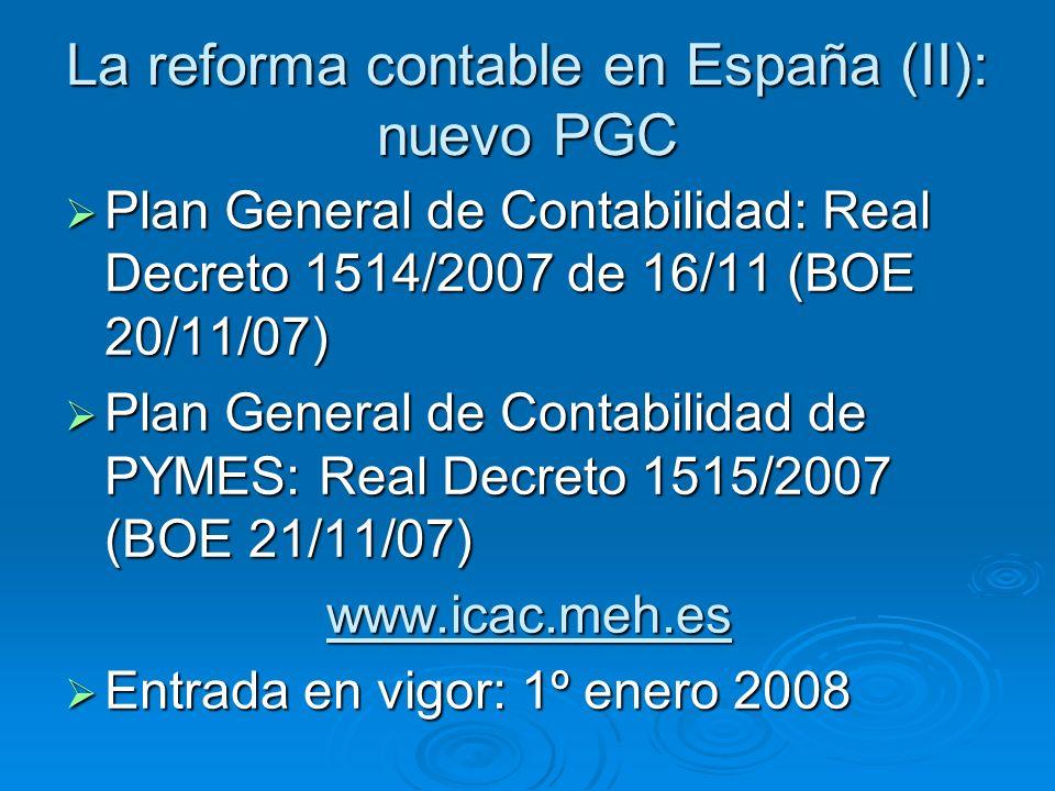 La reforma contable en España (II): nuevo PGC Plan General de Contabilidad: Real Decreto 1514/2007 de 16/11 (BOE 20/11/07) Plan General de Contabilidad: Real Decreto 1514/2007 de 16/11 (BOE 20/11/07) Plan General de Contabilidad de PYMES: Real Decreto 1515/2007 (BOE 21/11/07) Plan General de Contabilidad de PYMES: Real Decreto 1515/2007 (BOE 21/11/07)www.icac.meh.es Entrada en vigor: 1º enero 2008 Entrada en vigor: 1º enero 2008