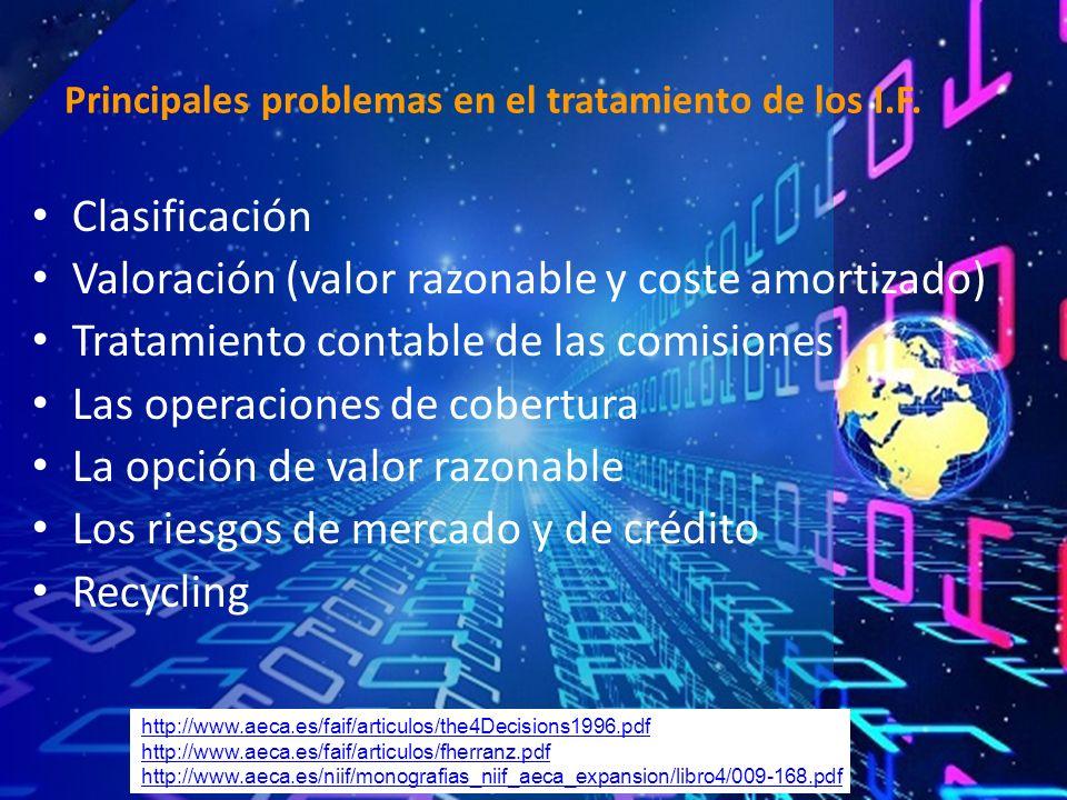 Clasificación Valoración (valor razonable y coste amortizado) Tratamiento contable de las comisiones Las operaciones de cobertura La opción de valor razonable Los riesgos de mercado y de crédito Recycling Principales problemas en el tratamiento de los I.F.
