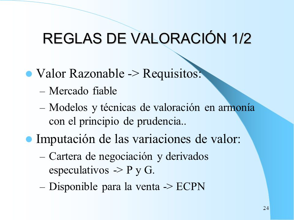 24 REGLAS DE VALORACIÓN 1/2 Valor Razonable -> Requisitos: – Mercado fiable – Modelos y técnicas de valoración en armonía con el principio de prudenci