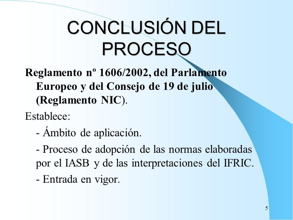 5 CONCLUSIÓN DEL PROCESO Reglamento nº 1606/2002, del Parlamento Europeo y del Consejo de 19 de julio (Reglamento NIC). Establece: - Ámbito de aplicac