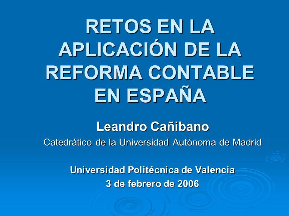 RETOS EN LA APLICACIÓN DE LA REFORMA CONTABLE EN ESPAÑA Leandro Cañibano Catedrático de la Universidad Autónoma de Madrid Universidad Politécnica de Valencia 3 de febrero de 2006