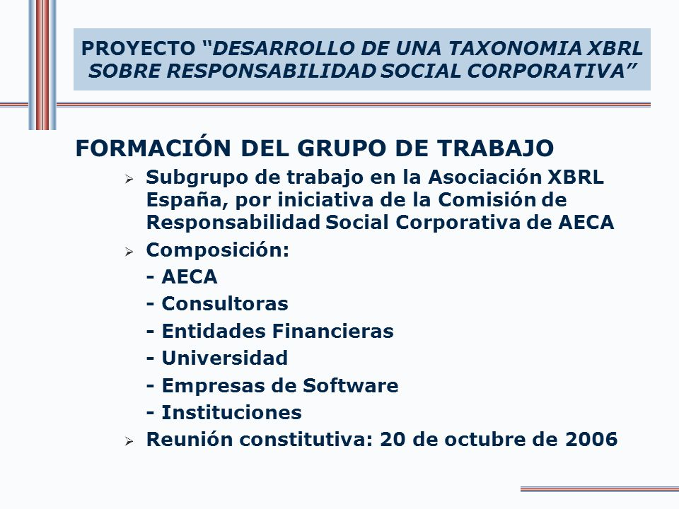 OBJETIVO GENERAL Desarrollo de una taxonomía XBRL para el intercambio electrónico de información sobre responsabilidad social corporativa OBJETIVOS ESPECIFICOS Identificar la información sobre RSC susceptible de ser tratada para la taxonomía Selección de fuentes de donde extraer la información Elaboración de la taxonomía para su aprobación por XBRL España Divulgación de la taxonomía XBRL sobre RSC PROYECTO DESARROLLO DE UNA TAXONOMIA XBRL SOBRE RESPONSABILIDAD SOCIAL CORPORATIVA