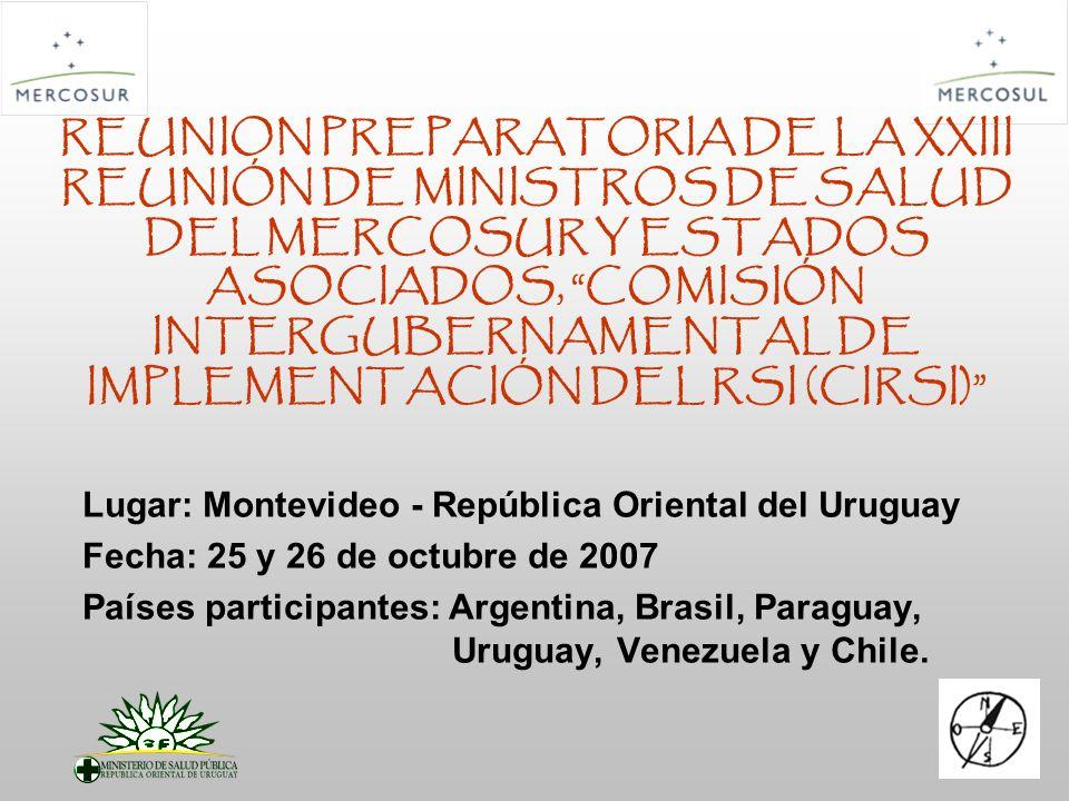 REUNION PREPARATORIA DE LA XXIII REUNIÓN DE MINISTROS DE SALUD DEL MERCOSUR Y ESTADOS ASOCIADOS, COMISIÓN INTERGUBERNAMENTAL DE IMPLEMENTACIÓN DEL RSI (CIRSI) Lugar: Montevideo - República Oriental del Uruguay Fecha: 25 y 26 de octubre de 2007 Países participantes: Argentina, Brasil, Paraguay, Uruguay, Venezuela y Chile.