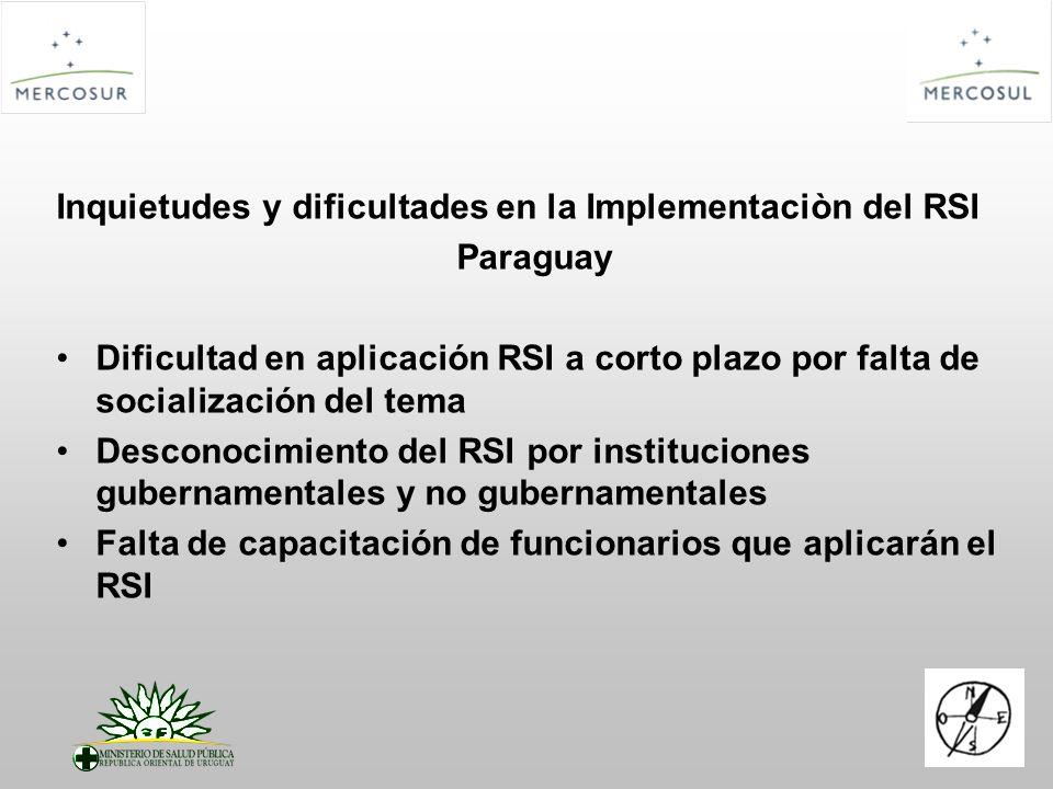 Inquietudes y dificultades en la Implementaciòn del RSI Paraguay Dificultad en aplicación RSI a corto plazo por falta de socialización del tema Desconocimiento del RSI por instituciones gubernamentales y no gubernamentales Falta de capacitación de funcionarios que aplicarán el RSI