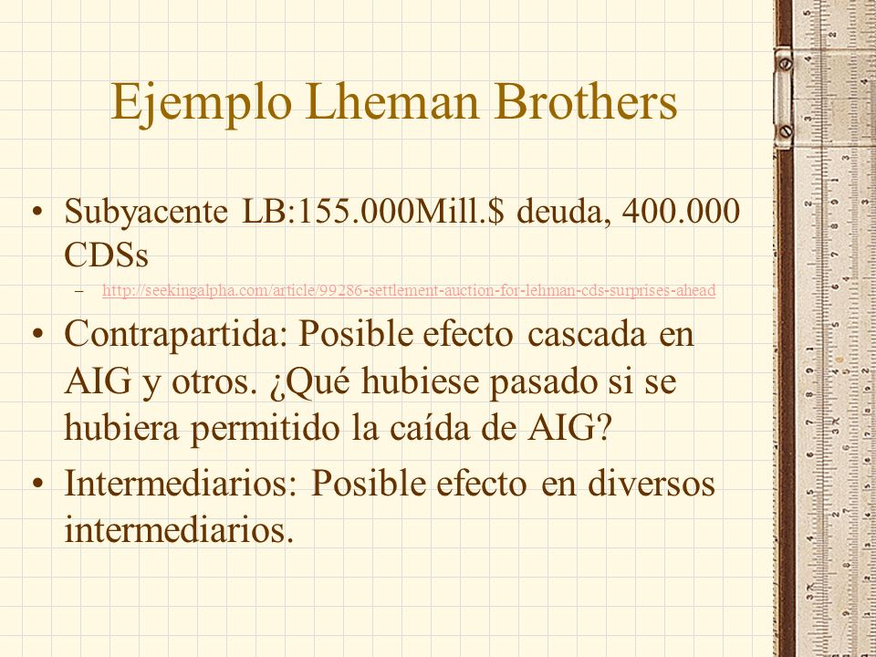 Ejemplo Lheman Brothers Subyacente LB:155.000Mill.$ deuda, 400.000 CDSs –http://seekingalpha.com/article/99286-settlement-auction-for-lehman-cds-surprises-aheadhttp://seekingalpha.com/article/99286-settlement-auction-for-lehman-cds-surprises-ahead Contrapartida: Posible efecto cascada en AIG y otros.