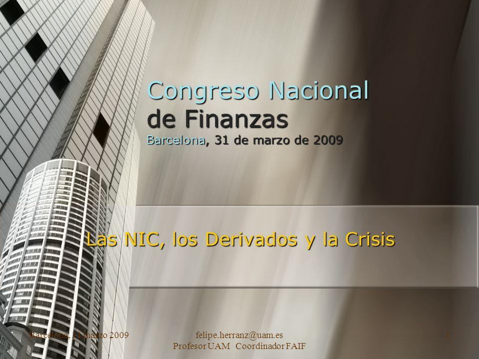 Barcelona, 31 marzo 2009felipe.herranz@uam.es Profesor UAM Coordinador FAIF 1 Congreso Nacional de Finanzas Barcelona, 31 de marzo de 2009 Las NIC, los Derivados y la Crisis