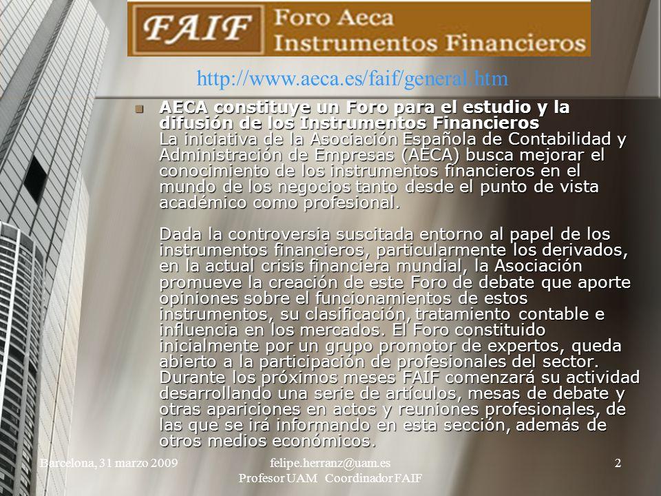 Barcelona, 31 marzo 2009felipe.herranz@uam.es Profesor UAM Coordinador FAIF 2 AECA constituye un Foro para el estudio y la difusión de los Instrumentos Financieros La iniciativa de la Asociación Española de Contabilidad y Administración de Empresas (AECA) busca mejorar el conocimiento de los instrumentos financieros en el mundo de los negocios tanto desde el punto de vista académico como profesional.