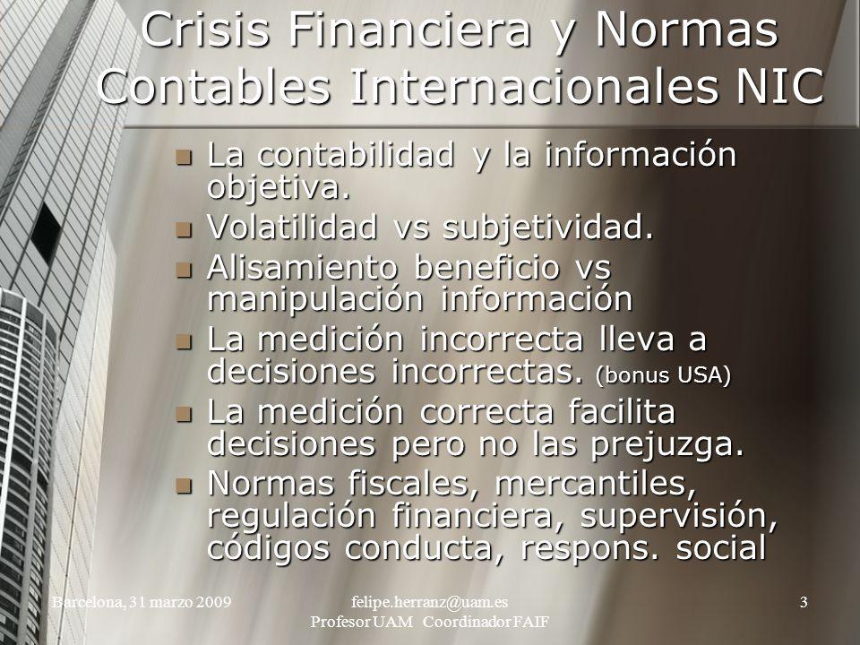 Barcelona, 31 marzo 2009felipe.herranz@uam.es Profesor UAM Coordinador FAIF 3 Crisis Financiera y Normas Contables Internacionales NIC La contabilidad y la información objetiva.