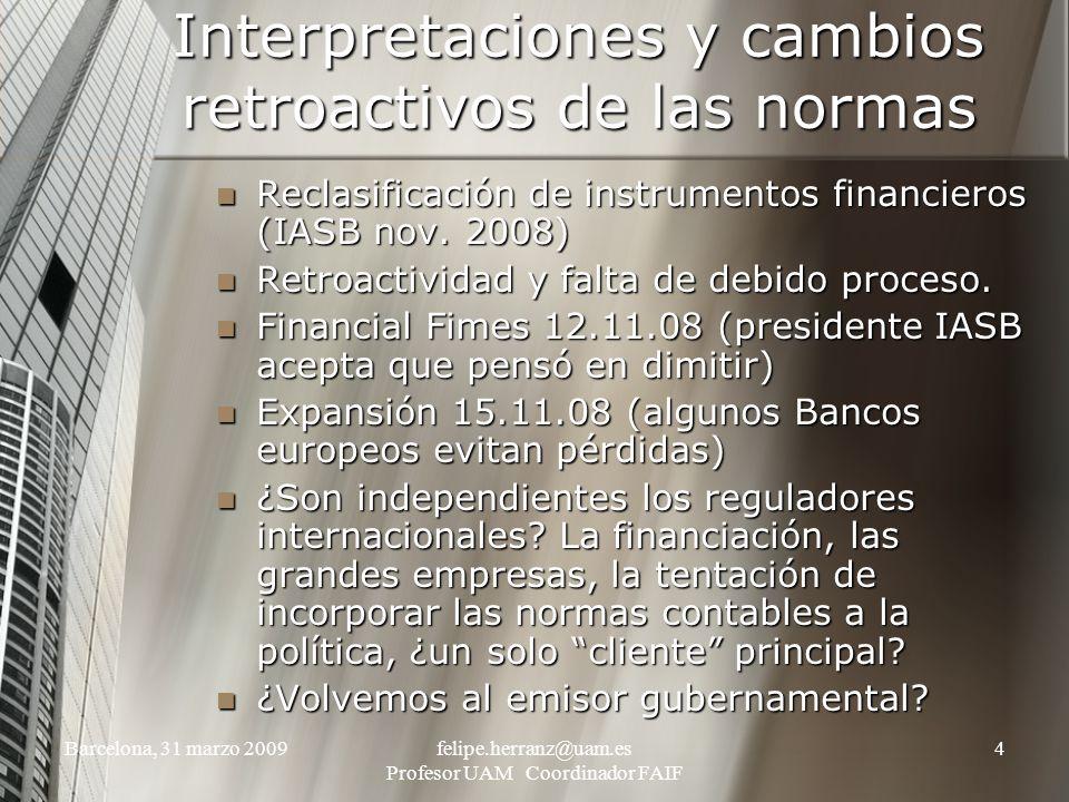 Barcelona, 31 marzo 2009felipe.herranz@uam.es Profesor UAM Coordinador FAIF 4 Interpretaciones y cambios retroactivos de las normas Reclasificación de instrumentos financieros (IASB nov.