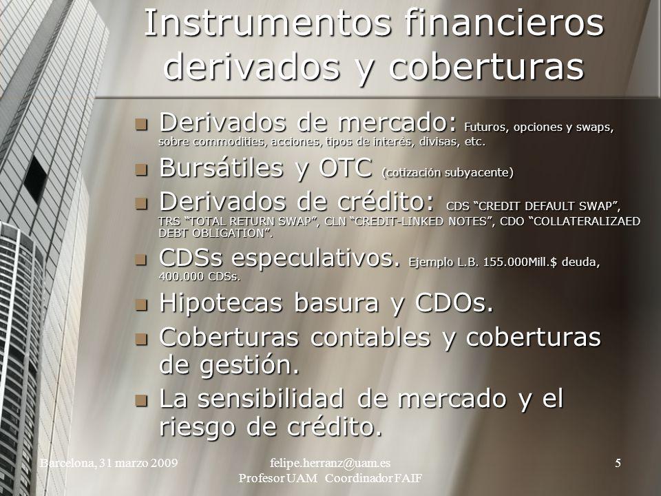 Barcelona, 31 marzo 2009felipe.herranz@uam.es Profesor UAM Coordinador FAIF 5 Instrumentos financieros derivados y coberturas Derivados de mercado: Futuros, opciones y swaps, sobre commodities, acciones, tipos de interés, divisas, etc.
