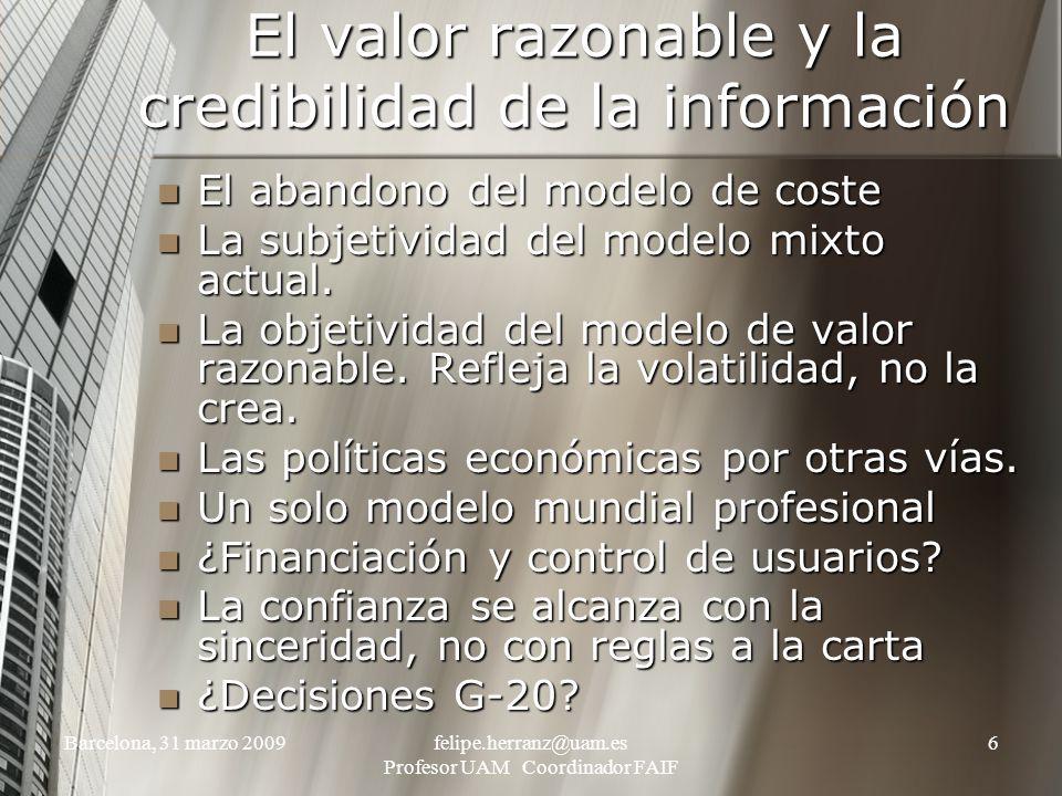 Barcelona, 31 marzo 2009felipe.herranz@uam.es Profesor UAM Coordinador FAIF 6 El valor razonable y la credibilidad de la información El abandono del modelo de coste El abandono del modelo de coste La subjetividad del modelo mixto actual.