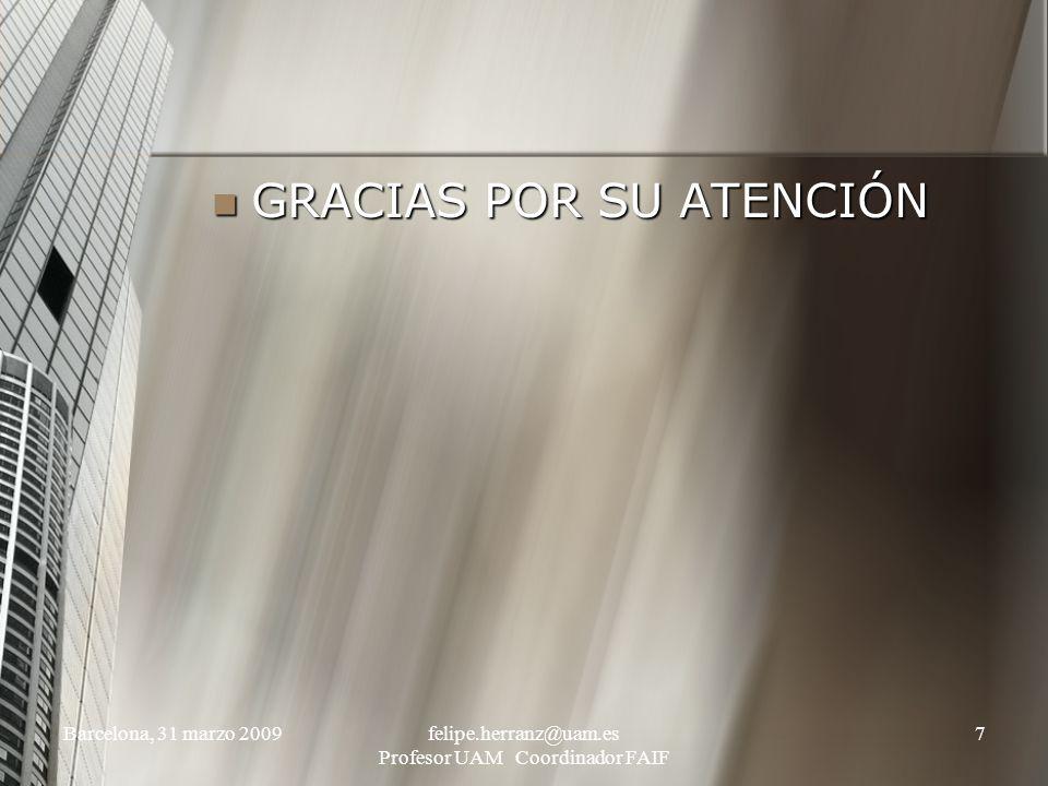 Barcelona, 31 marzo 2009felipe.herranz@uam.es Profesor UAM Coordinador FAIF 7 GRACIAS POR SU ATENCIÓN GRACIAS POR SU ATENCIÓN