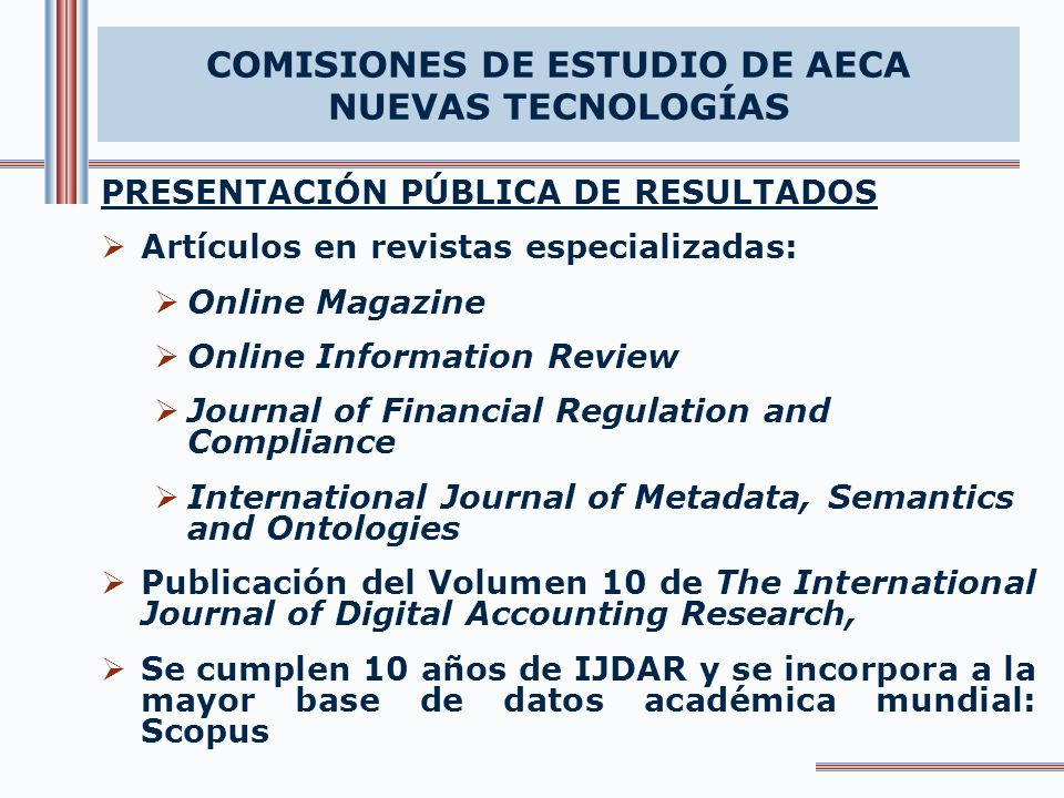PRESENTACIÓN PÚBLICA DE RESULTADOS Artículos en revistas especializadas: Online Magazine Online Information Review Journal of Financial Regulation and Compliance International Journal of Metadata, Semantics and Ontologies Publicación del Volumen 10 de The International Journal of Digital Accounting Research, Se cumplen 10 años de IJDAR y se incorpora a la mayor base de datos académica mundial: Scopus COMISIONES DE ESTUDIO DE AECA NUEVAS TECNOLOGÍAS