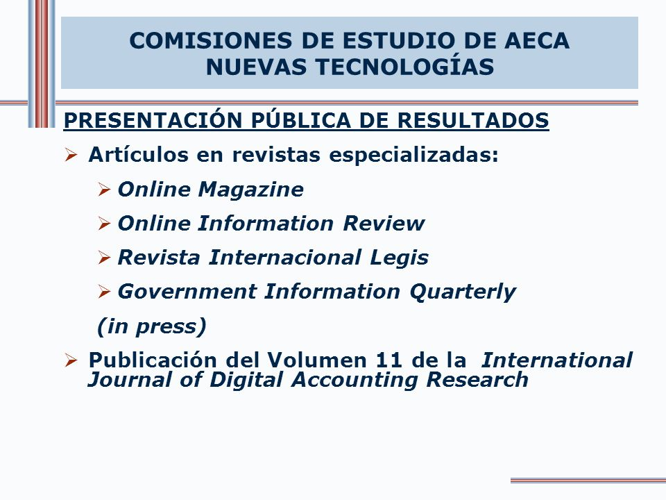 PRESENTACIÓN PÚBLICA DE RESULTADOS Artículos en revistas especializadas: Online Magazine Online Information Review Revista Internacional Legis Government Information Quarterly (in press) Publicación del Volumen 11 de la International Journal of Digital Accounting Research COMISIONES DE ESTUDIO DE AECA NUEVAS TECNOLOGÍAS