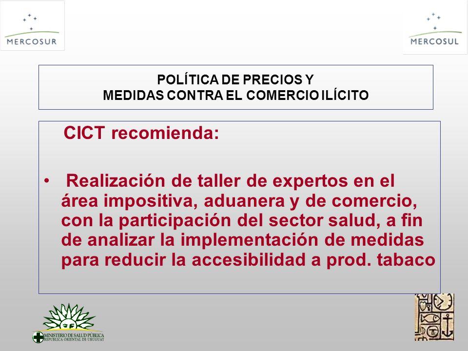 POLÍTICA DE PRECIOS Y MEDIDAS CONTRA EL COMERCIO ILÍCITO CICT recomienda: Realización de taller de expertos en el área impositiva, aduanera y de comercio, con la participación del sector salud, a fin de analizar la implementación de medidas para reducir la accesibilidad a prod.