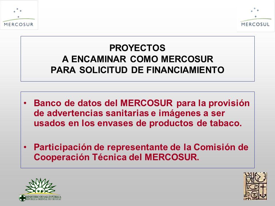 PROYECTOS A ENCAMINAR COMO MERCOSUR PARA SOLICITUD DE FINANCIAMIENTO Banco de datos del MERCOSUR para la provisión de advertencias sanitarias e imágenes a ser usados en los envases de productos de tabaco.