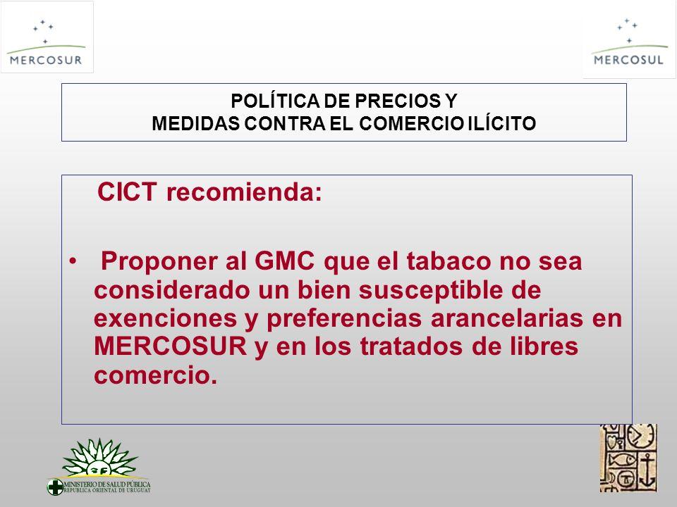 POLÍTICA DE PRECIOS Y MEDIDAS CONTRA EL COMERCIO ILÍCITO CICT recomienda: Proponer al GMC que el tabaco no sea considerado un bien susceptible de exenciones y preferencias arancelarias en MERCOSUR y en los tratados de libres comercio.