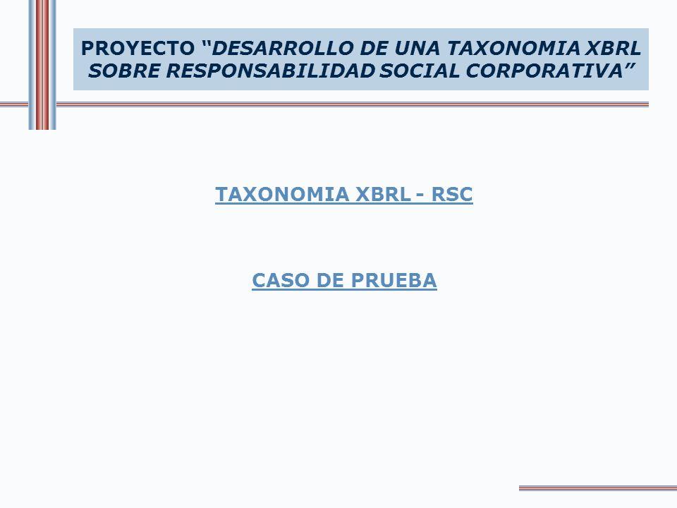 PROYECTO DESARROLLO DE UNA TAXONOMIA XBRL SOBRE RESPONSABILIDAD SOCIAL CORPORATIVA TAXONOMIA XBRL - RSC CASO DE PRUEBA