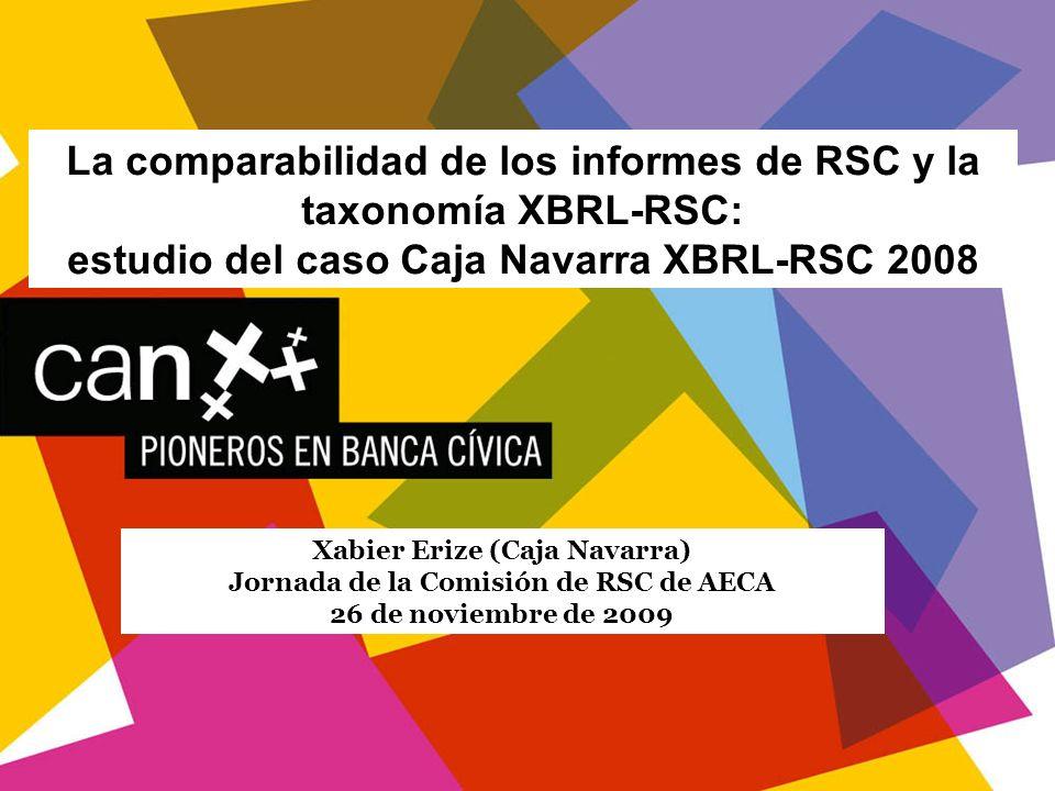 1 La comparabilidad de los informes de RSC y la taxonomía XBRL-RSC: estudio del caso Caja Navarra XBRL-RSC 2008 Xabier Erize (Caja Navarra) Jornada de