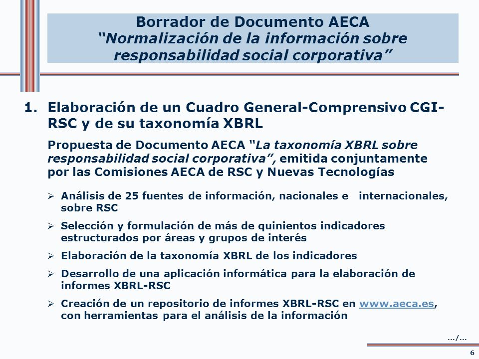 2.Elaboración de un Cuadro Central de Indicadores CCI-RSC y de su taxonomía XBRL Estudio Empírico – Borrador de Documento AECA Normalización de la información sobre responsabilidad social corporativa 7 Se pasa de lo general (comprensivo) a lo básico (esencial) Selección y definición de los indicadores clave, referenciados a dos fuentes principales: GRI y UNCTAD Indicadores de carácter cuantitativo y aplicación universal clasificados en tres bloques: económicos (8), ambientales (5) y sociales (13) Elaboración de la taxonomía XBRL Desarrollo de una aplicación informática para la elaboración del Estado Básico de la RSC Creación de un repositorio de Estados Básicos RSC, con herramientas para el análisis de los informes Borrador de Documento AECA Normalización de la información sobre responsabilidad social corporativa